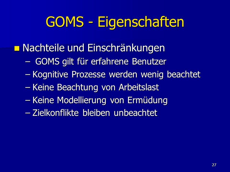 27 GOMS - Eigenschaften Nachteile und Einschränkungen Nachteile und Einschränkungen – GOMS gilt für erfahrene Benutzer –Kognitive Prozesse werden weni