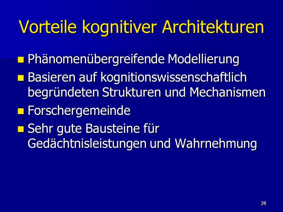 28 Vorteile kognitiver Architekturen Phänomenübergreifende Modellierung Phänomenübergreifende Modellierung Basieren auf kognitionswissenschaftlich beg