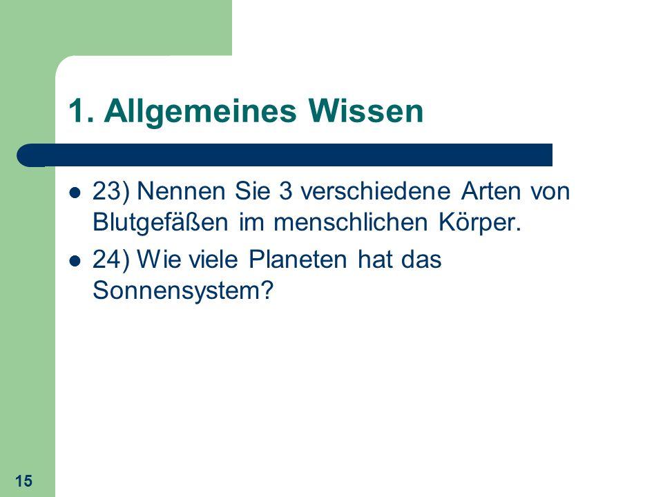 15 1. Allgemeines Wissen 23) Nennen Sie 3 verschiedene Arten von Blutgefäßen im menschlichen Körper. 24) Wie viele Planeten hat das Sonnensystem?