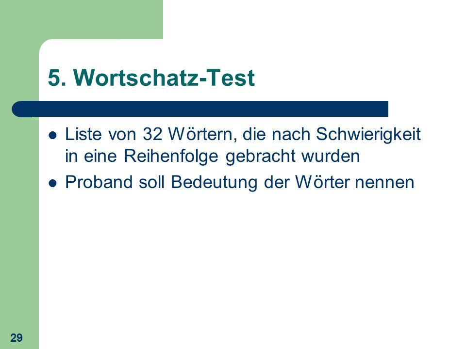 29 5. Wortschatz-Test Liste von 32 Wörtern, die nach Schwierigkeit in eine Reihenfolge gebracht wurden Proband soll Bedeutung der Wörter nennen