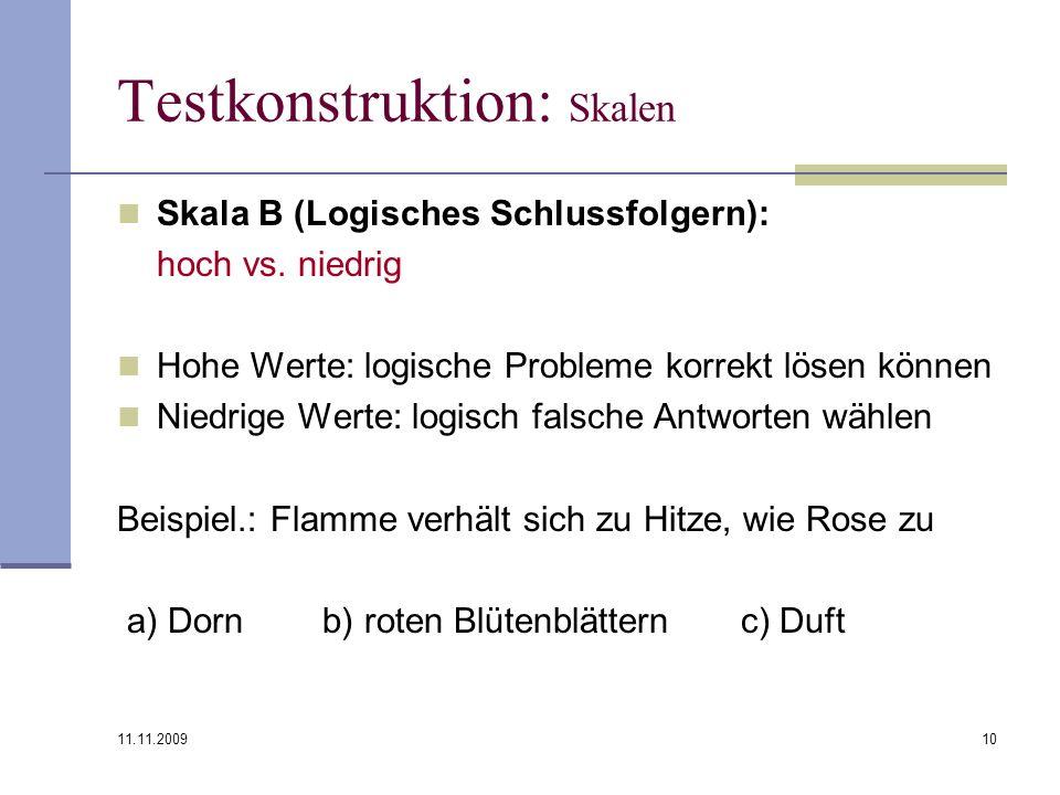 11.11.2009 10 Testkonstruktion: Skalen Skala B (Logisches Schlussfolgern): hoch vs. niedrig Hohe Werte: logische Probleme korrekt lösen können Niedrig
