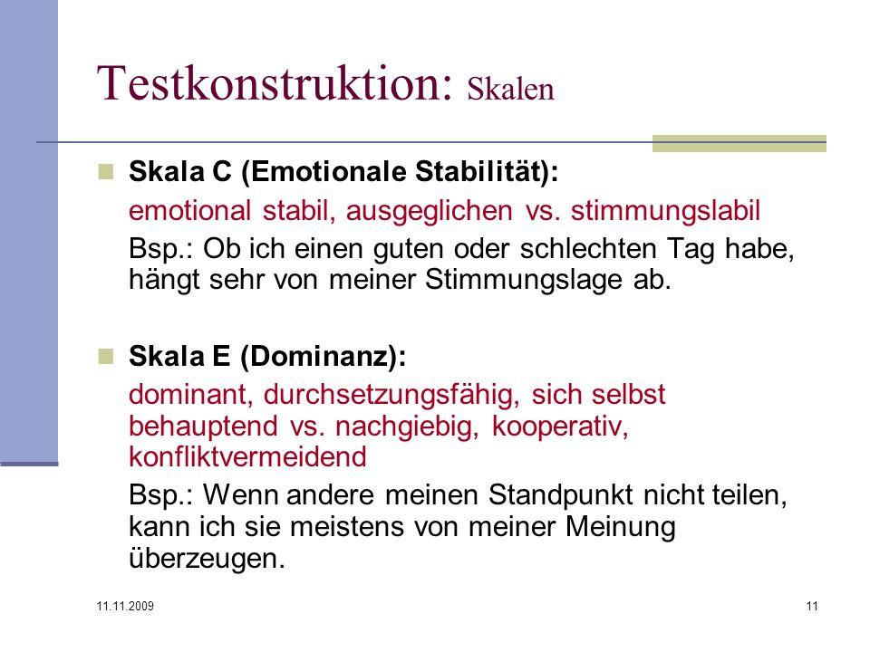 11.11.2009 11 Testkonstruktion: Skalen Skala C (Emotionale Stabilität): emotional stabil, ausgeglichen vs. stimmungslabil Bsp.: Ob ich einen guten ode
