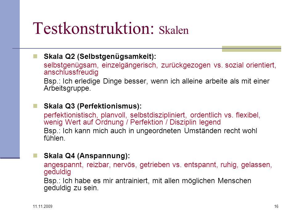 11.11.2009 16 Testkonstruktion: Skalen Skala Q2 (Selbstgenügsamkeit): selbstgenügsam, einzelgängerisch, zurückgezogen vs. sozial orientiert, anschluss
