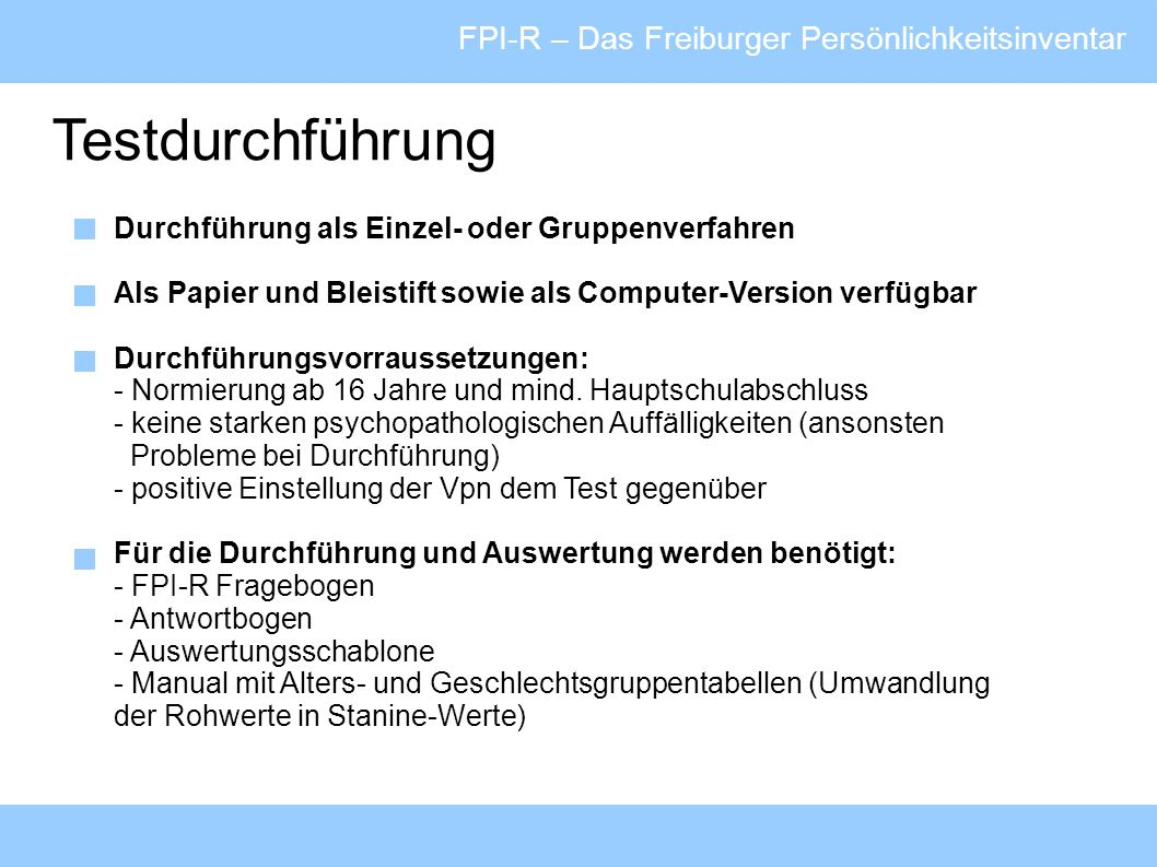 FPI-R – Das Freiburger Persönlichkeitsinventar Testdurchführung Durchführung als Einzel- oder Gruppenverfahren Als Papier und Bleistift sowie als Comp