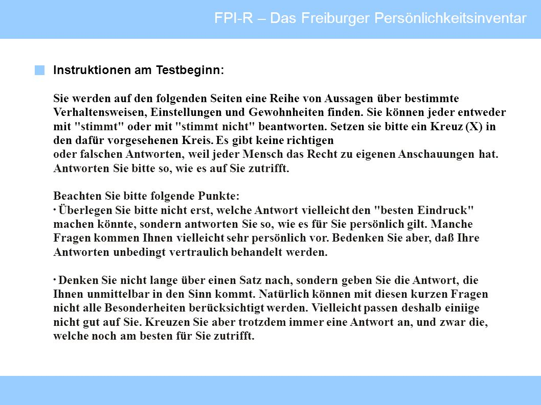 FPI-R – Das Freiburger Persönlichkeitsinventar Instruktionen am Testbeginn: Sie werden auf den folgenden Seiten eine Reihe von Aussagen über bestimmte