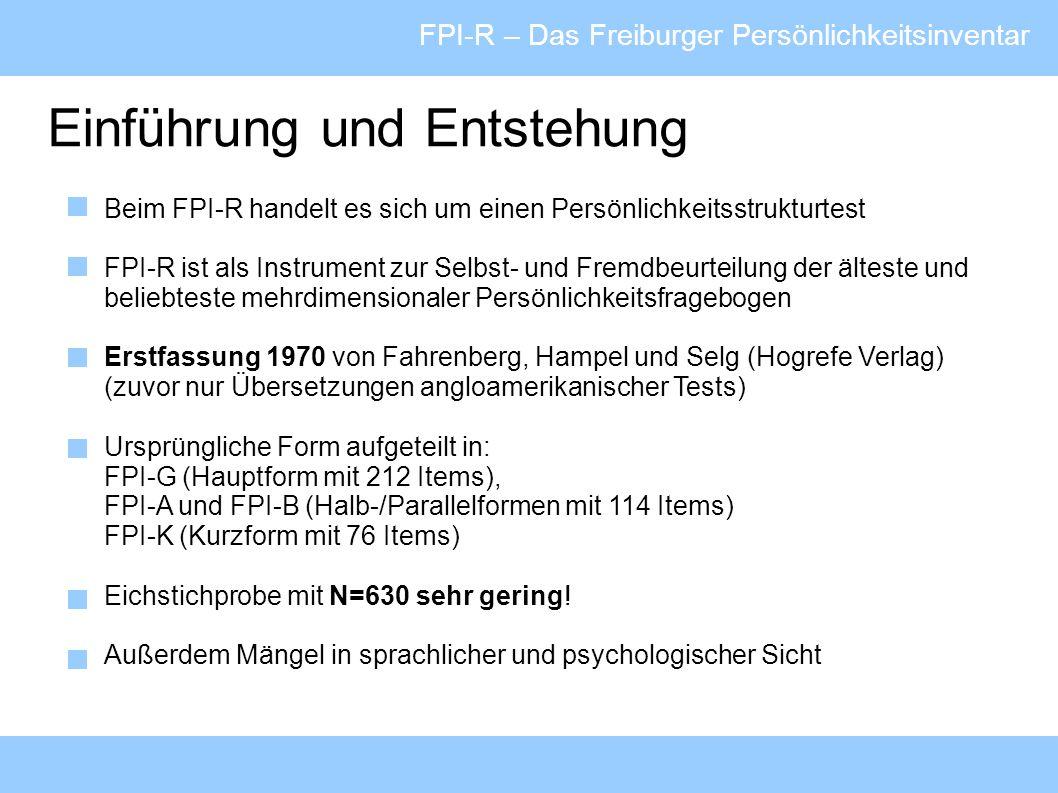 FPI-R – Das Freiburger Persönlichkeitsinventar Einführung und Entstehung 1982 Revision des FPI in FPI-R und FPI-A1 (Neunormierter FPI-A > ermöglicht Vergleichbarkeit mit früheren Untersuchungen) - Erweiterung der Normstichprobe auf N=2035 (alte Bundesländer ohne DDR) - Anpassung sprachlich und psychologisch verbesserungswürdiger Items - Reduktion der Faktoren und Itemanzahl (von 212 auf 138 Items) 1999 Neue Normierung mit N=3470 (jetzt inklusive neue Bundesländer) Gleichzeitig zusätzliche Erhebung von soziodemografischen und psychologisch interessanten Daten (z.B.