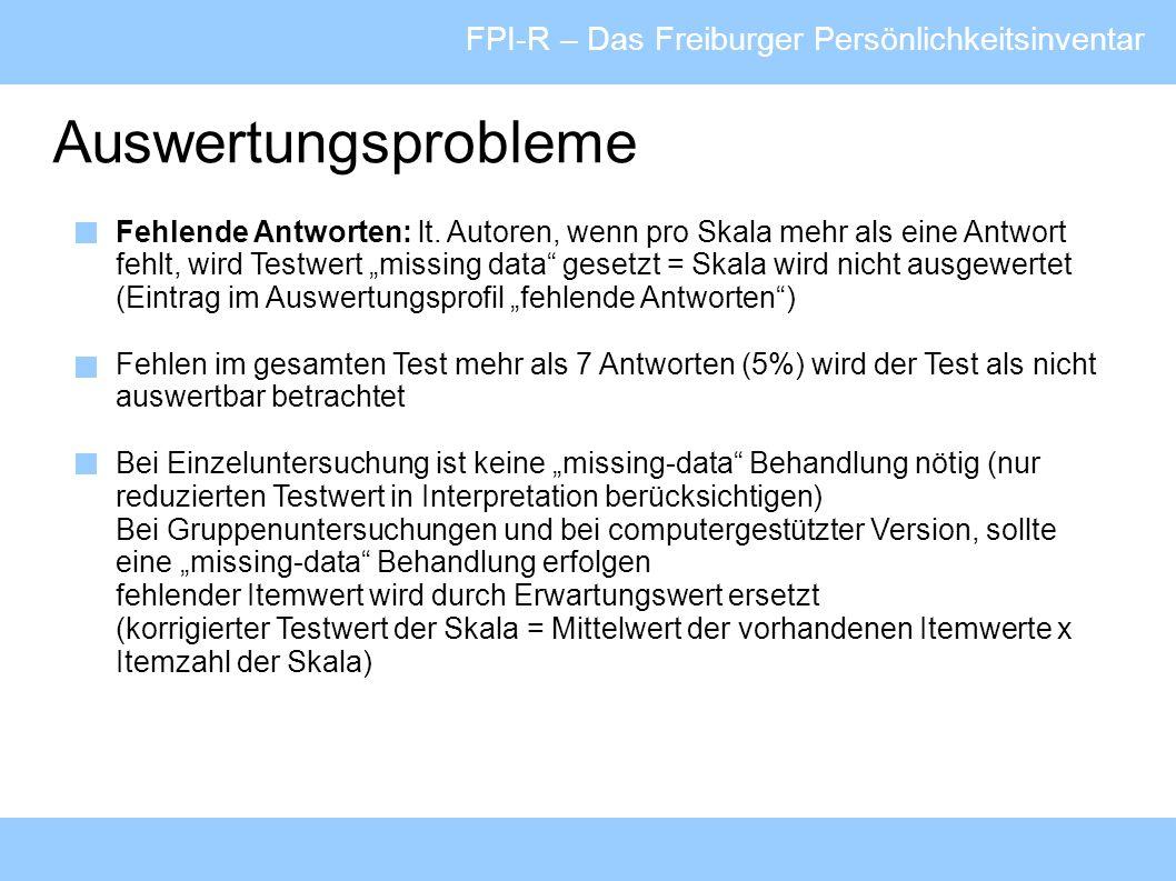 FPI-R – Das Freiburger Persönlichkeitsinventar Auswertungsprobleme Fehlende Antworten: lt. Autoren, wenn pro Skala mehr als eine Antwort fehlt, wird T