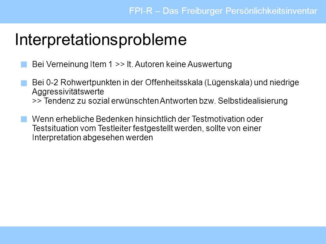 FPI-R – Das Freiburger Persönlichkeitsinventar Interpretationsprobleme Bei Verneinung Item 1 >> lt. Autoren keine Auswertung Bei 0-2 Rohwertpunkten in