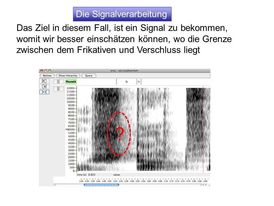 Die Signalverarbeitung Das Ziel in diesem Fall, ist ein Signal zu bekommen, womit wir besser einschätzen können, wo die Grenze zwischen dem Frikativen