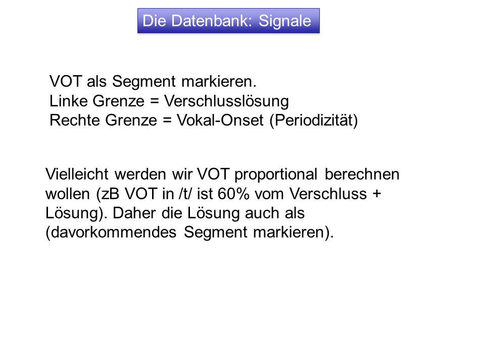 Die Datenbank: Signale VOT als Segment markieren. Linke Grenze = Verschlusslösung Rechte Grenze = Vokal-Onset (Periodizität) Vielleicht werden wir VOT