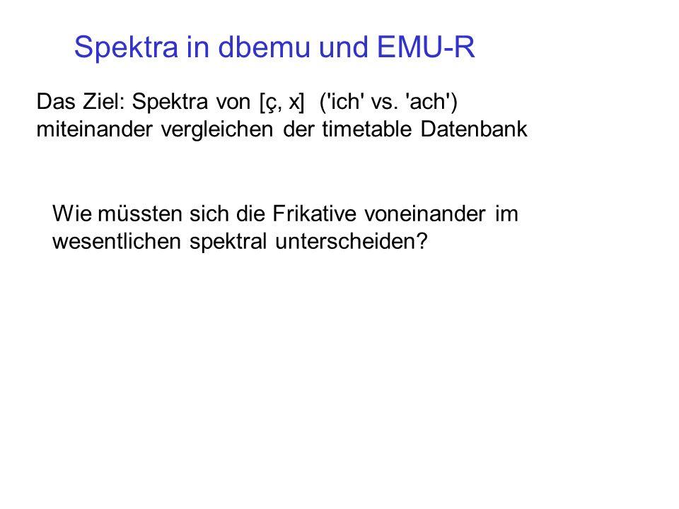 Das Ziel: Spektra von [ç, x] ('ich' vs. 'ach') miteinander vergleichen der timetable Datenbank Spektra in dbemu und EMU-R Wie müssten sich die Frikati