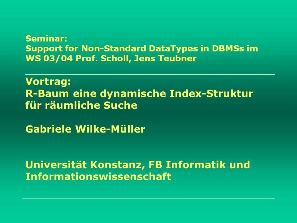 Seminar: Support for Non-Standard DataTypes in DBMSs im WS 03/04 Prof. Scholl, Jens Teubner Vortrag: R-Baum eine dynamische Index-Struktur für räumlic