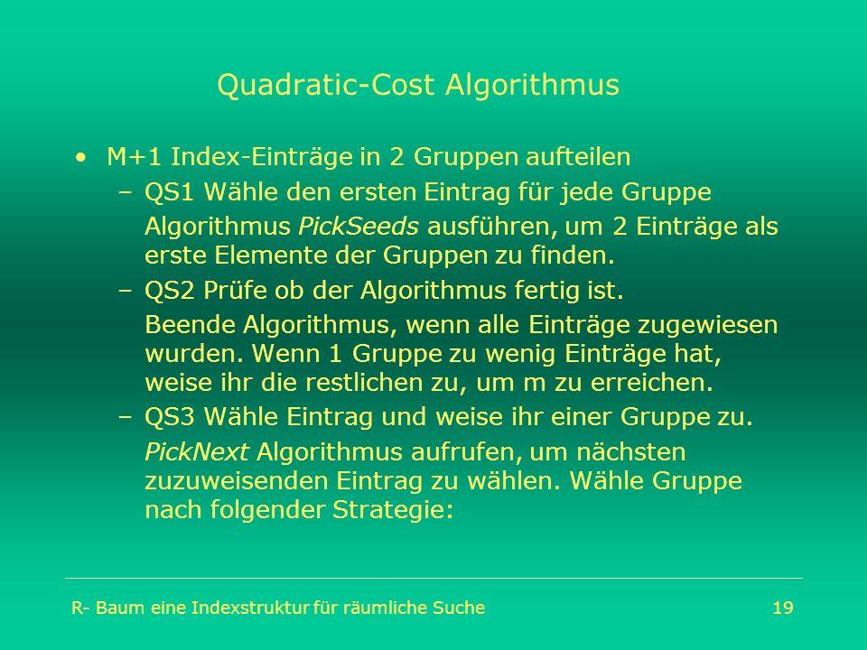 R- Baum eine Indexstruktur für räumliche Suche19 Quadratic-Cost Algorithmus M+1 Index-Einträge in 2 Gruppen aufteilen –QS1 Wähle den ersten Eintrag fü