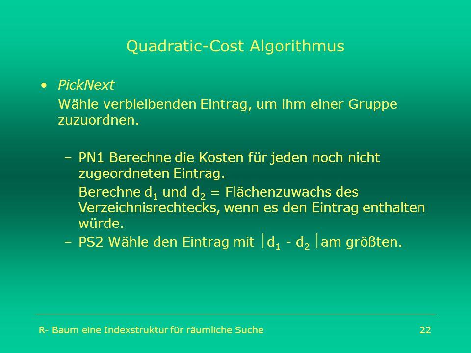 R- Baum eine Indexstruktur für räumliche Suche22 Quadratic-Cost Algorithmus PickNext Wähle verbleibenden Eintrag, um ihm einer Gruppe zuzuordnen. –PN1