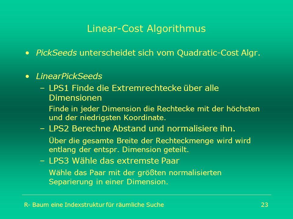 R- Baum eine Indexstruktur für räumliche Suche23 Linear-Cost Algorithmus PickSeeds unterscheidet sich vom Quadratic-Cost Algr. LinearPickSeeds –LPS1 F
