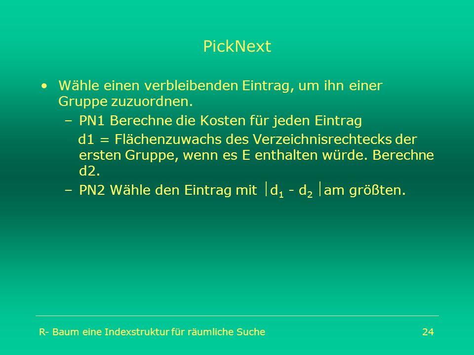 R- Baum eine Indexstruktur für räumliche Suche24 PickNext Wähle einen verbleibenden Eintrag, um ihn einer Gruppe zuzuordnen. –PN1 Berechne die Kosten