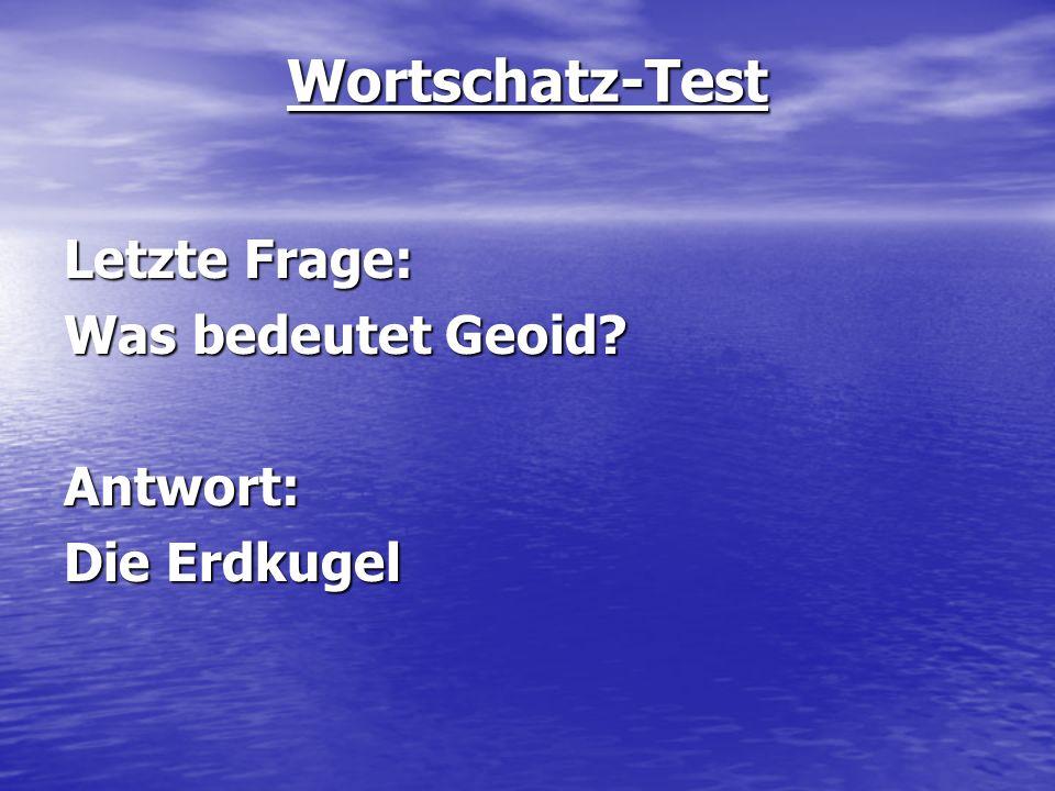 Wortschatz-Test Letzte Frage: Was bedeutet Geoid? Antwort: Die Erdkugel