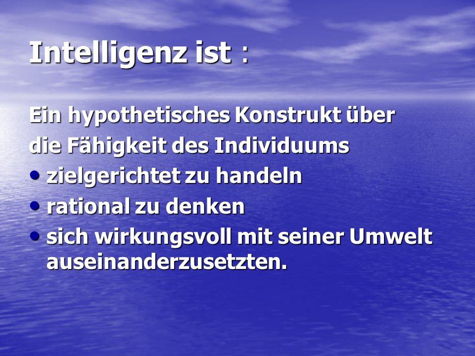 Intelligenz ist : Ein hypothetisches Konstrukt über die Fähigkeit des Individuums zielgerichtet zu handeln zielgerichtet zu handeln rational zu denken