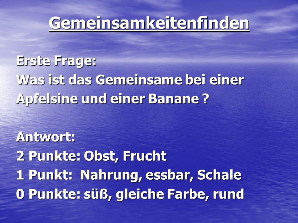 Gemeinsamkeitenfinden Erste Frage: Was ist das Gemeinsame bei einer Apfelsine und einer Banane ? Antwort: 2 Punkte: Obst, Frucht 1 Punkt: Nahrung, ess