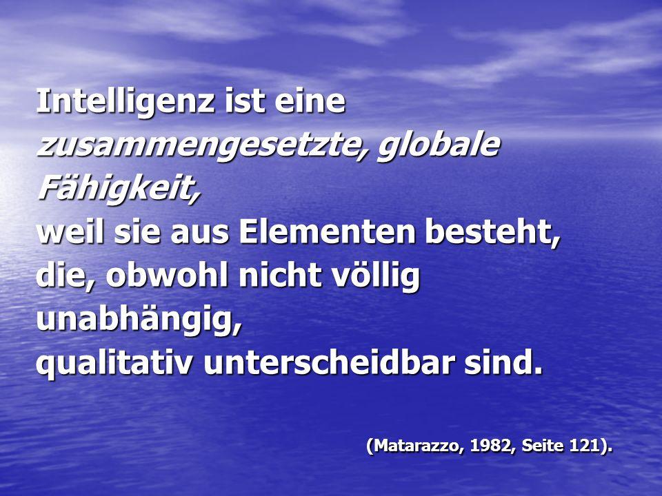 Intelligenz ist eine zusammengesetzte, globale Fähigkeit, weil sie aus Elementen besteht, die, obwohl nicht völlig unabhängig, qualitativ unterscheidb