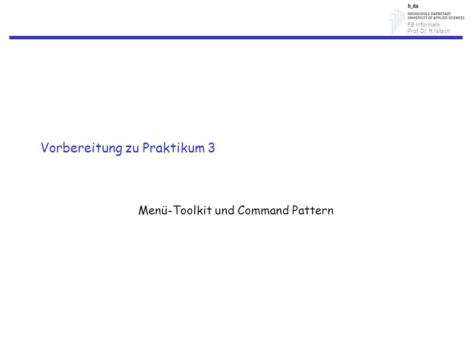 FB Informatik Prof. Dr. R.Nitsch Vorbereitung zu Praktikum 3 Menü-Toolkit und Command Pattern