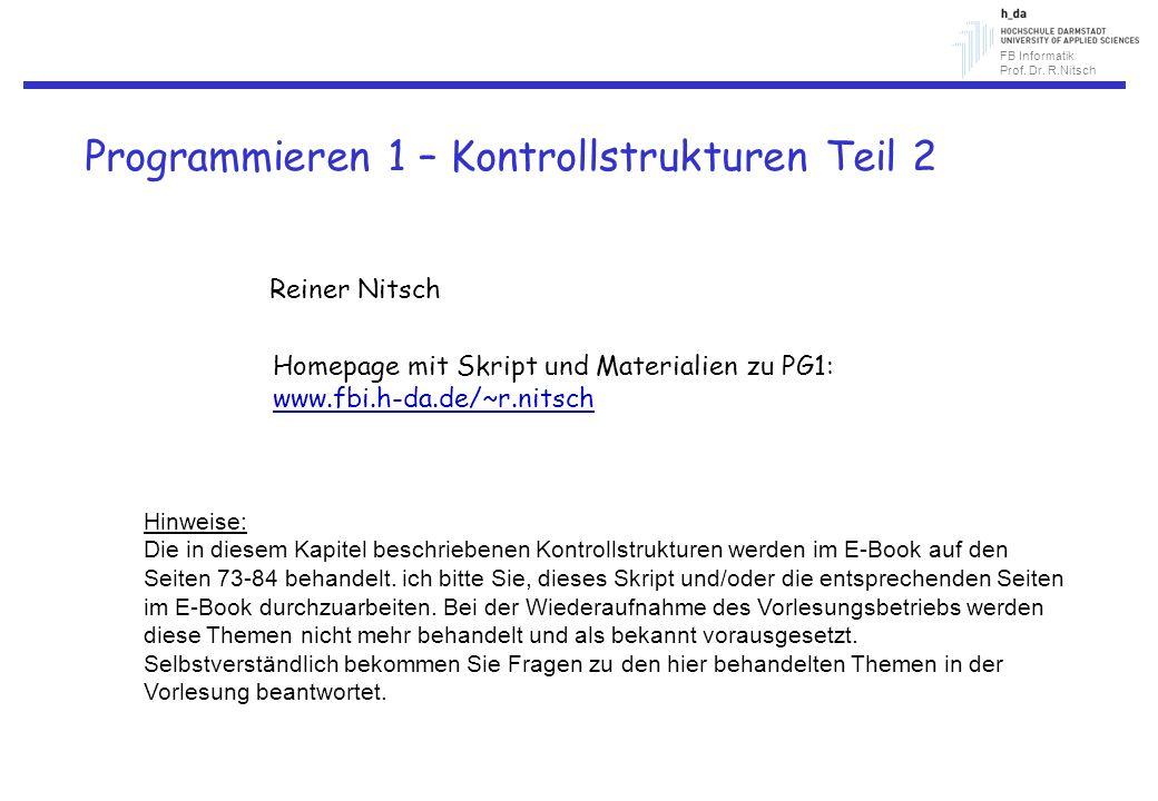 FB Informatik Prof. Dr. R.Nitsch Programmieren 1 – Kontrollstrukturen Teil 2 Reiner Nitsch Homepage mit Skript und Materialien zu PG1: www.fbi.h-da.de