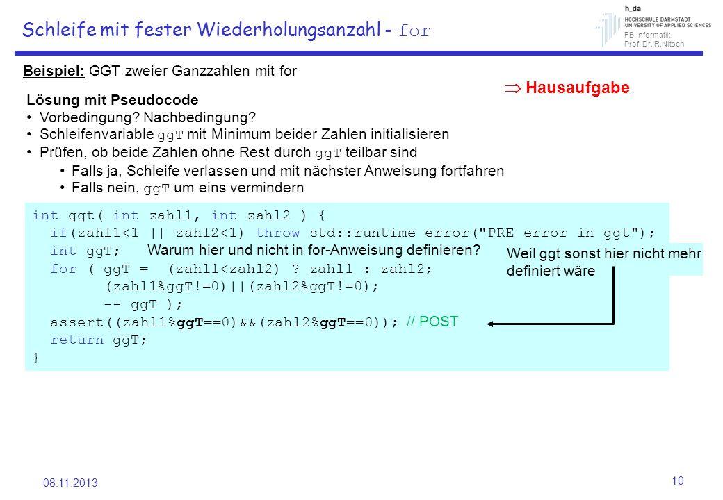 FB Informatik Prof. Dr. R.Nitsch 08.11.2013 10 Schleife mit fester Wiederholungsanzahl - for Beispiel: GGT zweier Ganzzahlen mit for int ggt( int zahl