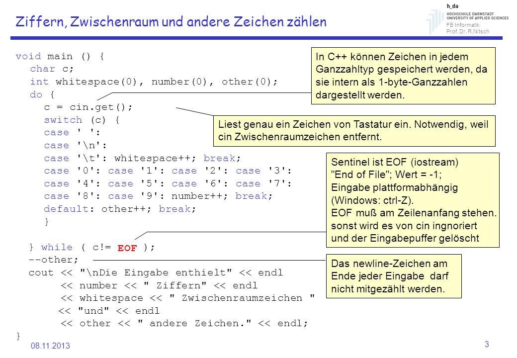 FB Informatik Prof. Dr. R.Nitsch 08.11.2013 3 Ziffern, Zwischenraum und andere Zeichen zählen void main () { char c; int whitespace(0), number(0), oth