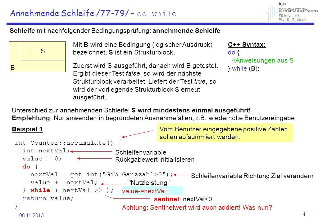 FB Informatik Prof. Dr. R.Nitsch 08.11.2013 4 Annehmende Schleife /77-79/ – do while Schleife mit nachfolgender Bedingungsprüfung: annehmende Schleife
