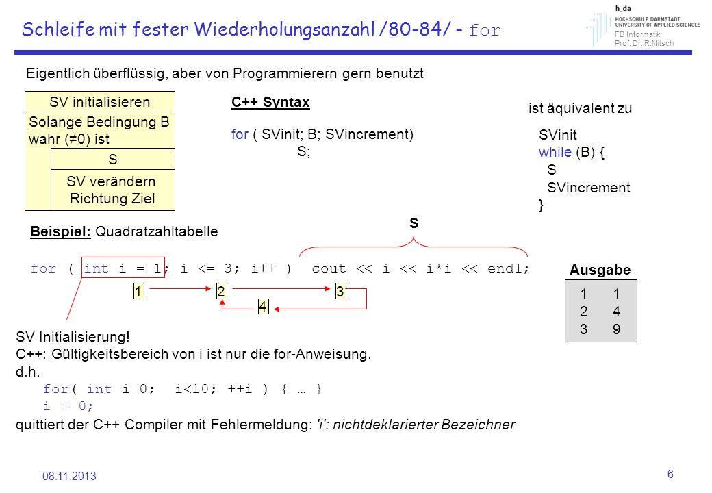 FB Informatik Prof. Dr. R.Nitsch 08.11.2013 6 Schleife mit fester Wiederholungsanzahl /80-84/ - for Eigentlich überflüssig, aber von Programmierern ge