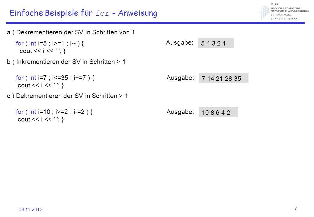 FB Informatik Prof. Dr. R.Nitsch 08.11.2013 7 Einfache Beispiele für for - Anweisung a ) Dekrementieren der SV in Schritten von 1 for ( int i=5 ; i>=1