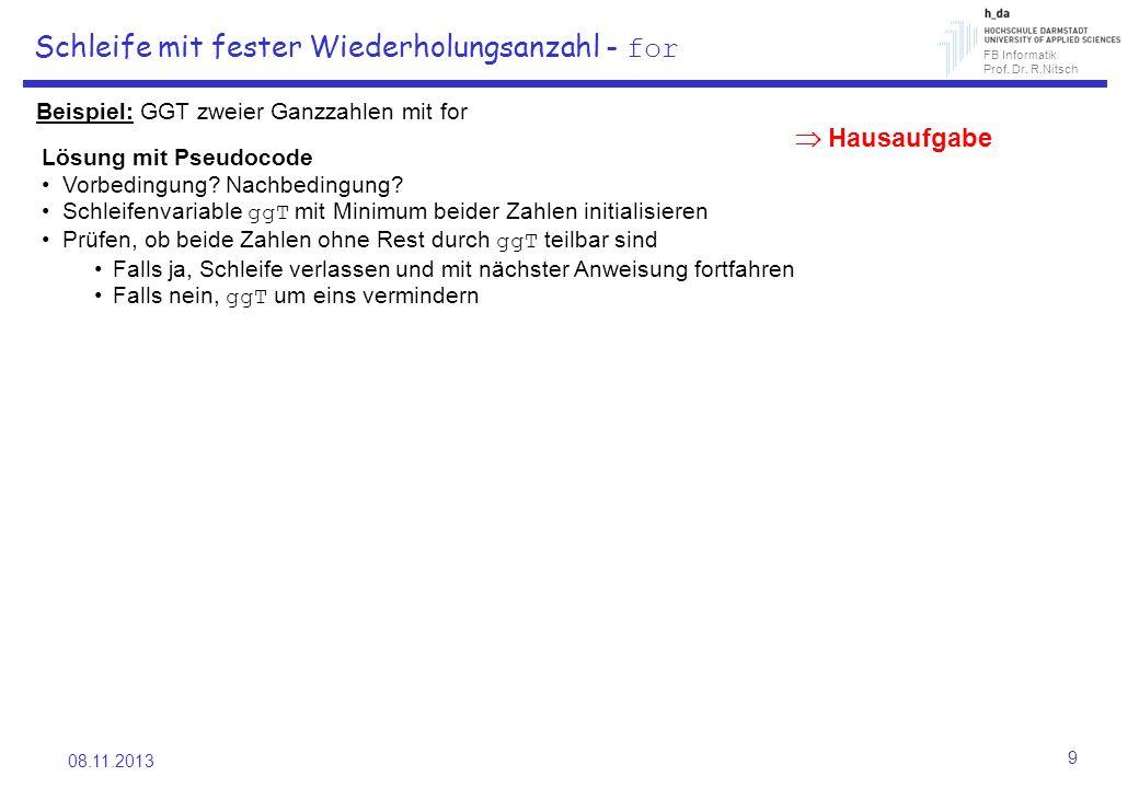 FB Informatik Prof. Dr. R.Nitsch 08.11.2013 9 Schleife mit fester Wiederholungsanzahl - for Beispiel: GGT zweier Ganzzahlen mit for Lösung mit Pseudoc