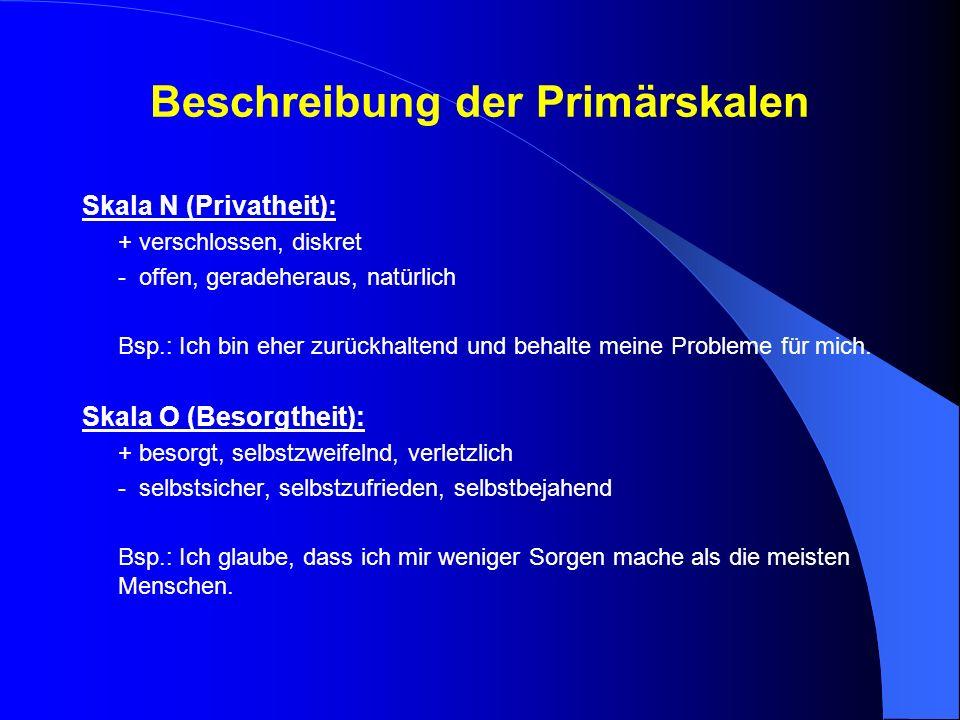Beschreibung der Primärskalen Skala N (Privatheit): + verschlossen, diskret - offen, geradeheraus, natürlich Bsp.: Ich bin eher zurückhaltend und beha