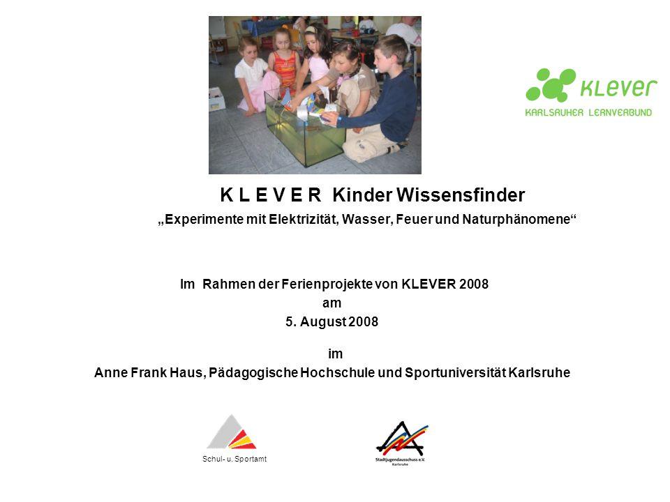 K L E V E R Kinder Wissensfinder Experimente mit Elektrizität, Wasser, Feuer und Naturphänomene Im Rahmen der Ferienprojekte von KLEVER 2008 am 5. Aug