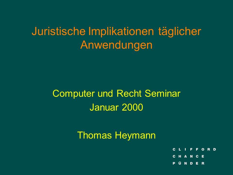 Juristische Implikationen täglicher Anwendungen Computer und Recht Seminar Januar 2000 Thomas Heymann