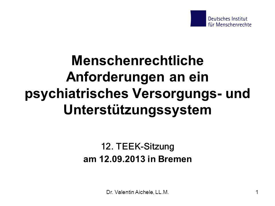 Dr. Valentin Aichele, LL.M.1 Menschenrechtliche Anforderungen an ein psychiatrisches Versorgungs- und Unterstützungssystem 12. TEEK-Sitzung am 12.09.2