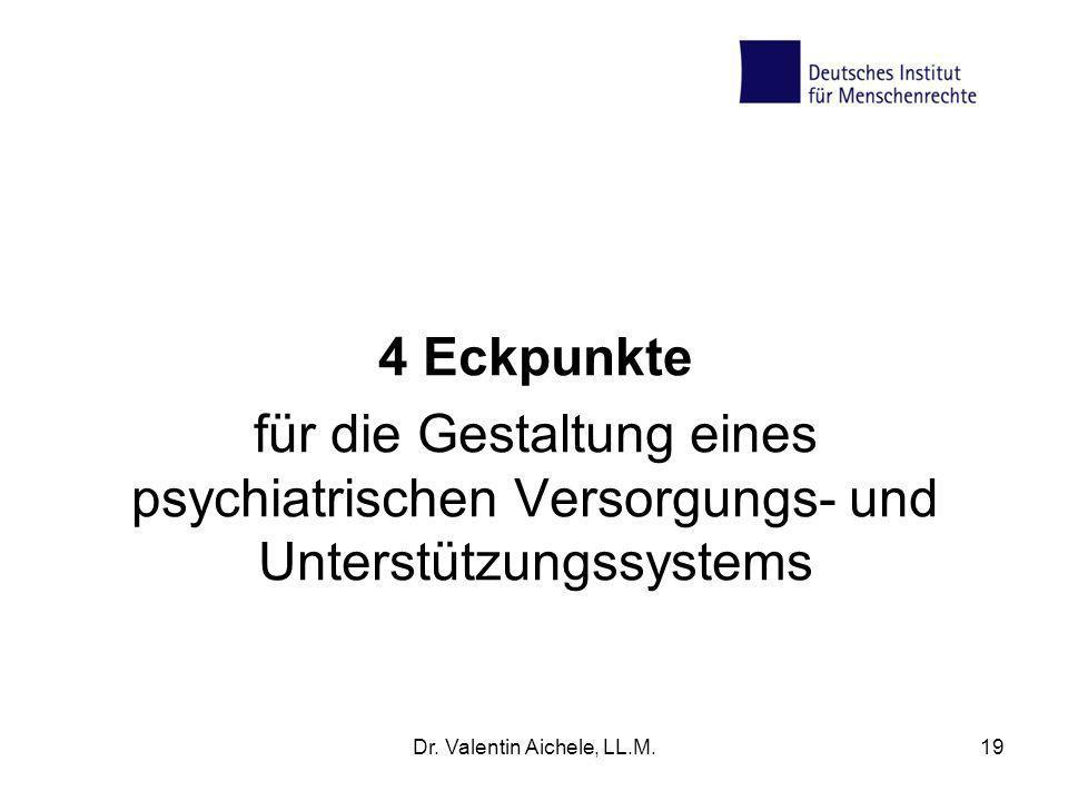 4 Eckpunkte für die Gestaltung eines psychiatrischen Versorgungs- und Unterstützungssystems Dr. Valentin Aichele, LL.M.19