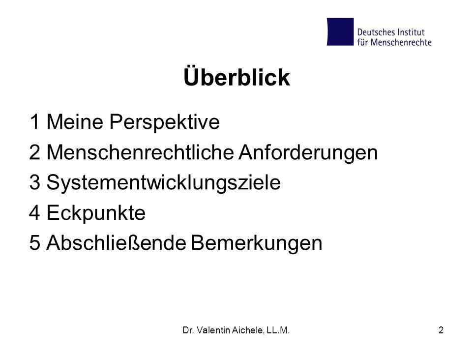 Überblick 1 Meine Perspektive 2 Menschenrechtliche Anforderungen 3 Systementwicklungsziele 4 Eckpunkte 5 Abschließende Bemerkungen Dr. Valentin Aichel