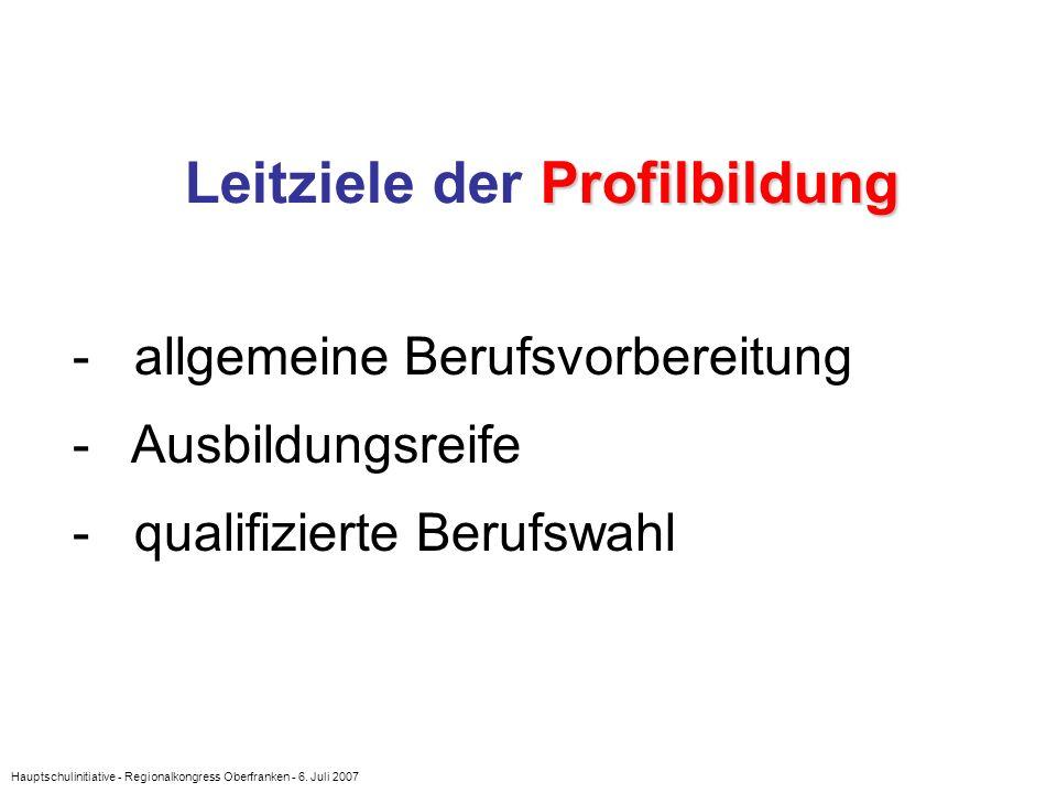 Hauptschulinitiative - Regionalkongress Oberfranken - 6. Juli 2007 Profilbildung Leitziele der Profilbildung - allgemeine Berufsvorbereitung - Ausbild