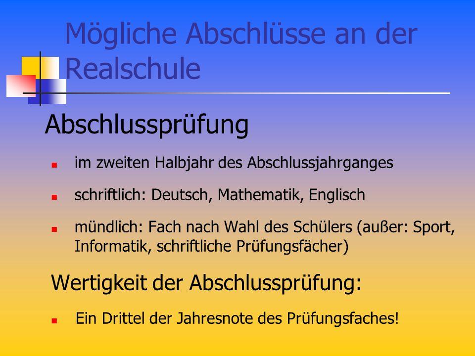 Mögliche Abschlüsse an der Realschule Abschlussprüfung im zweiten Halbjahr des Abschlussjahrganges schriftlich: Deutsch, Mathematik, Englisch mündlich