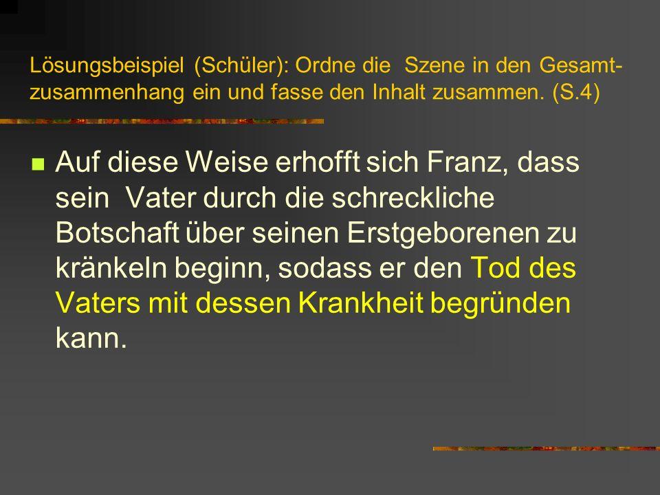 Lösungsbeispiel (Schüler): Ordne die Szene in den Gesamt- zusammenhang ein und fasse den Inhalt zusammen. (S.4) Auf diese Weise erhofft sich Franz, da