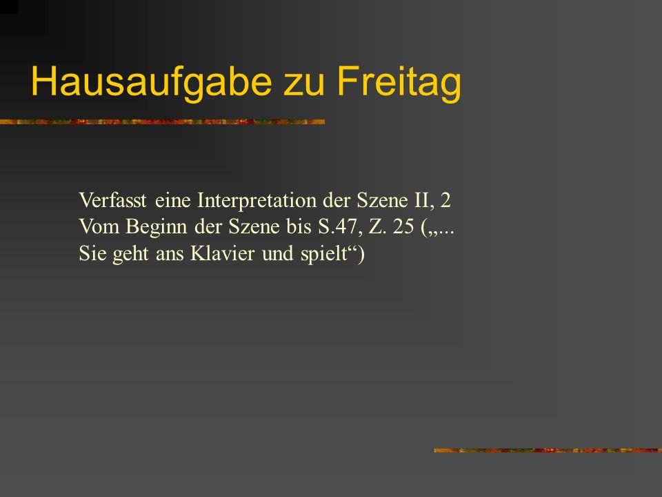 Hausaufgabe zu Freitag Verfasst eine Interpretation der Szene II, 2 Vom Beginn der Szene bis S.47, Z. 25 (... Sie geht ans Klavier und spielt)