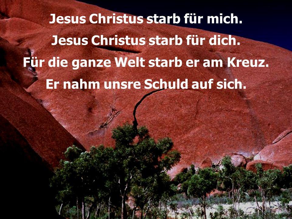 Jesus Christus starb für mich. Jesus Christus starb für dich. Für die ganze Welt starb er am Kreuz. Er nahm unsre Schuld auf sich.
