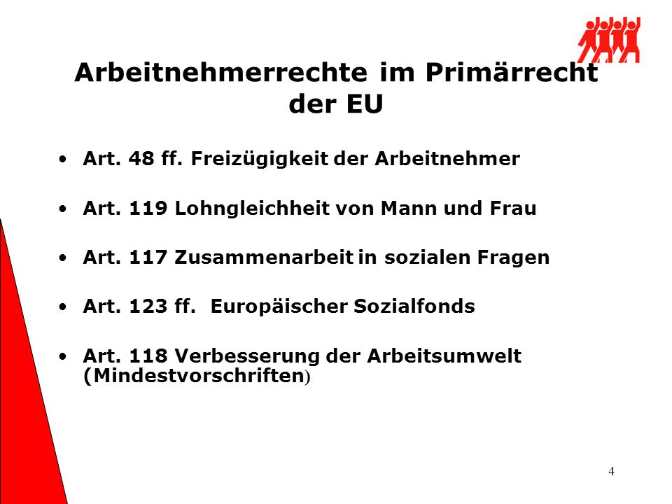 4 Arbeitnehmerrechte im Primärrecht der EU Art. 48 ff. Freizügigkeit der Arbeitnehmer Art. 119 Lohngleichheit von Mann und Frau Art. 117 Zusammenarbei