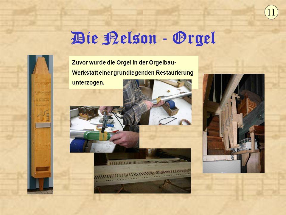 Die Nelson - Orgel 11 Zuvor wurde die Orgel in der Orgelbau- Werkstatt einer grundlegenden Restaurierung unterzogen.