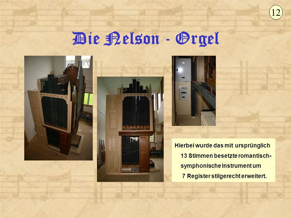 Die Nelson - Orgel 12 Hierbei wurde das mit ursprünglich 13 Stimmen besetzte romantisch- symphonische Instrument um 7 Register stilgerecht erweitert.