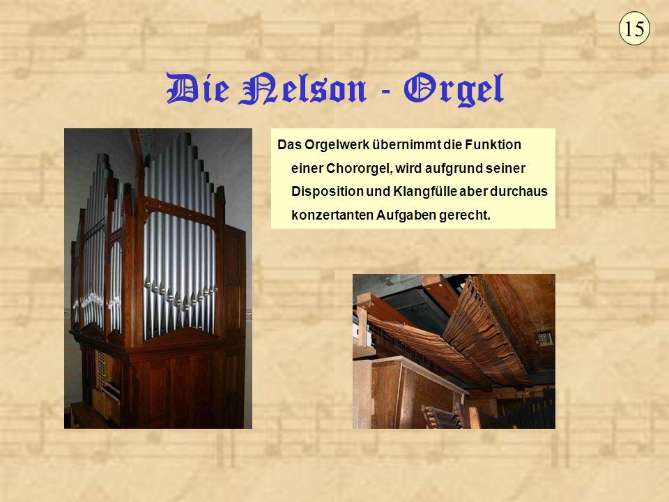Die Nelson - Orgel 15 Das Orgelwerk übernimmt die Funktion einer Chororgel, wird aufgrund seiner Disposition und Klangfülle aber durchaus konzertanten