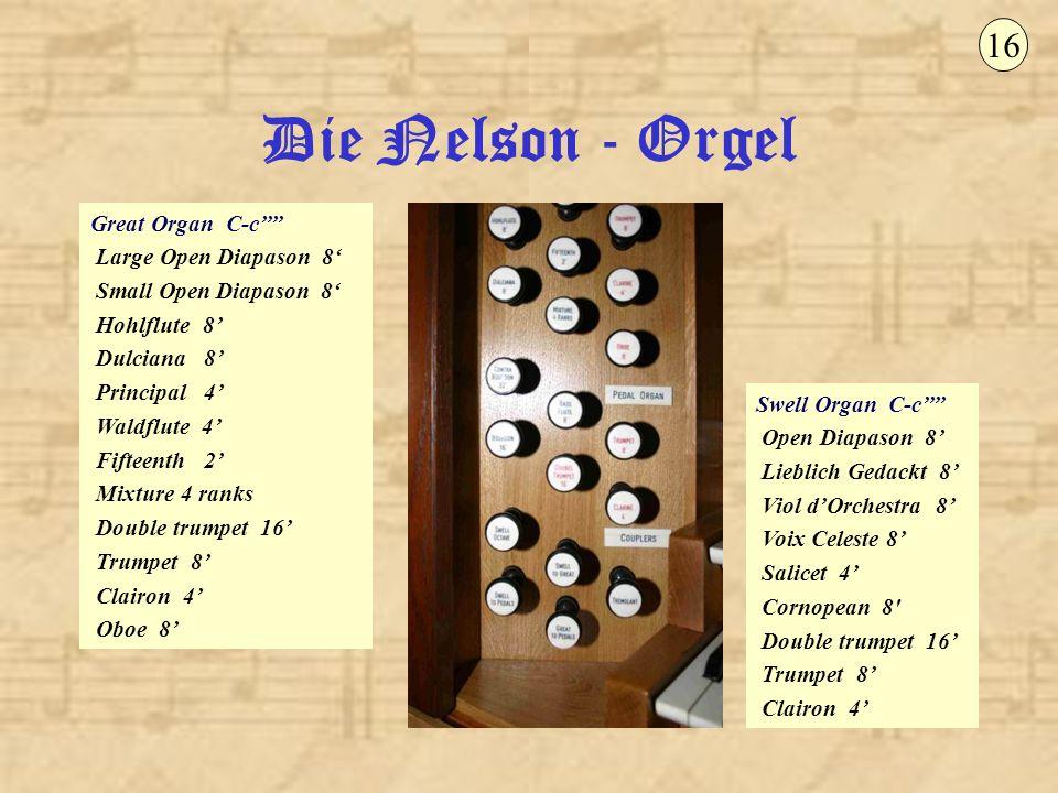 Die Nelson - Orgel 16 Swell Organ C-c Open Diapason 8 Lieblich Gedackt 8 Viol dOrchestra 8 Voix Celeste 8 Salicet 4 Cornopean 8' Double trumpet 16 Tru