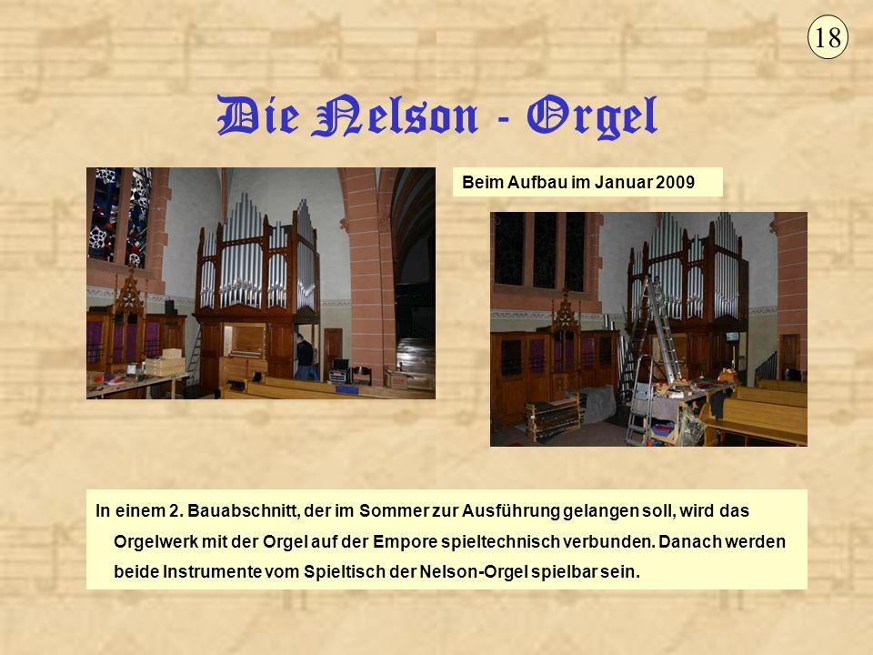 Die Nelson - Orgel 18 Beim Aufbau im Januar 2009 In einem 2. Bauabschnitt, der im Sommer zur Ausführung gelangen soll, wird das Orgelwerk mit der Orge