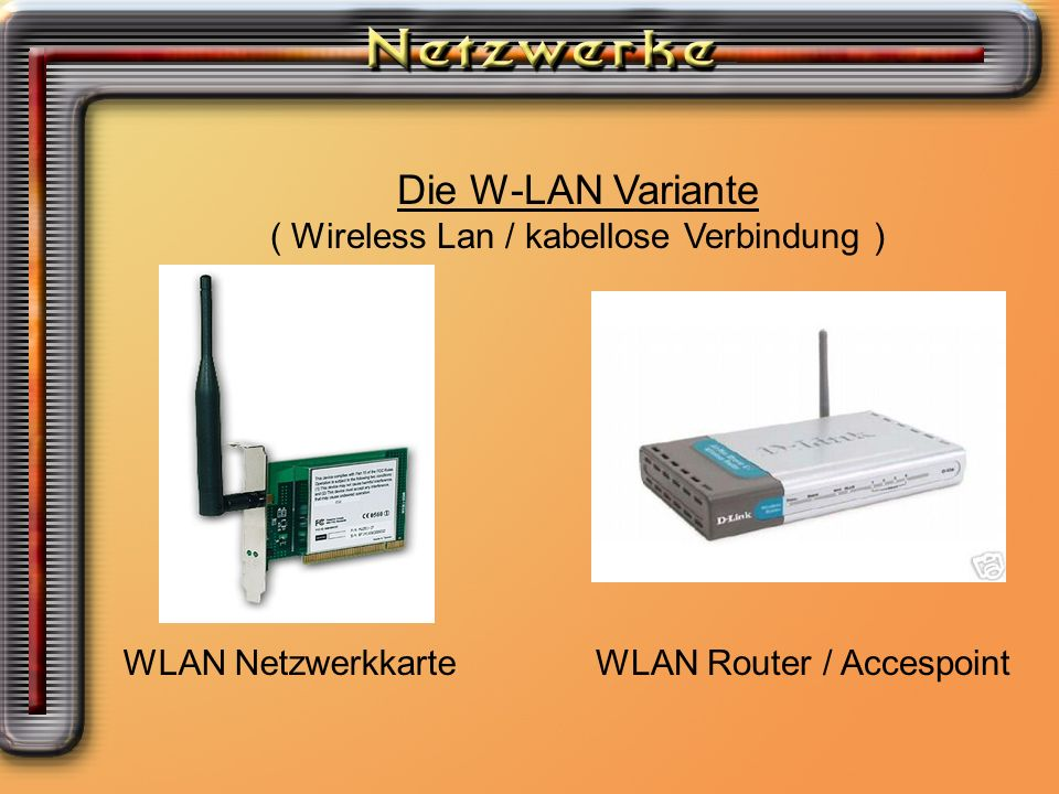 Die W-LAN Variante ( Wireless Lan / kabellose Verbindung ) WLAN NetzwerkkarteWLAN Router / Accespoint